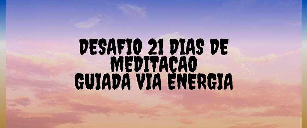 Desafio – 21 dias de Meditação Guiada Via Energia