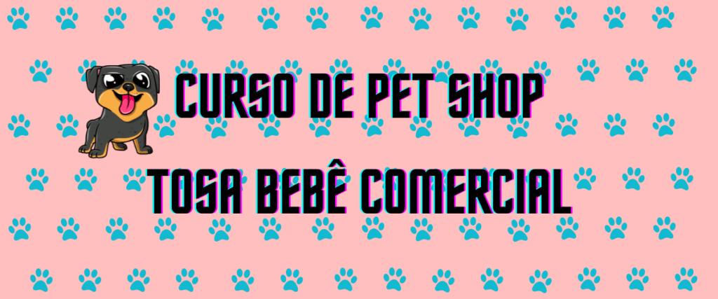 Curso de Pet Shop – Tosa Bebê Comercial